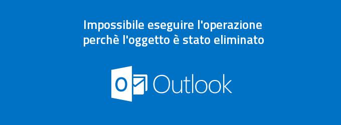 Outlook 2013 - Impossibile eseguire l'operazione perchè l'oggetto è stato eliminato
